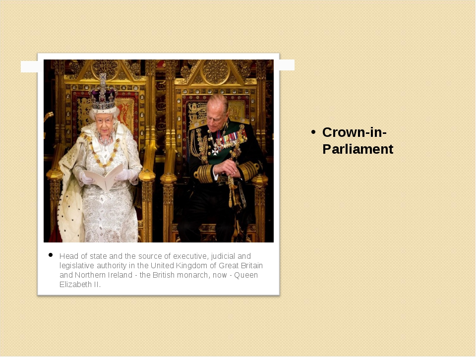 Crown-in-Parliament Head of state and the source of executive, judicial and l...