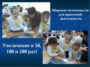 Широкие возможности для проектной деятельности Увеличение в 50, 100 и 200 раз!