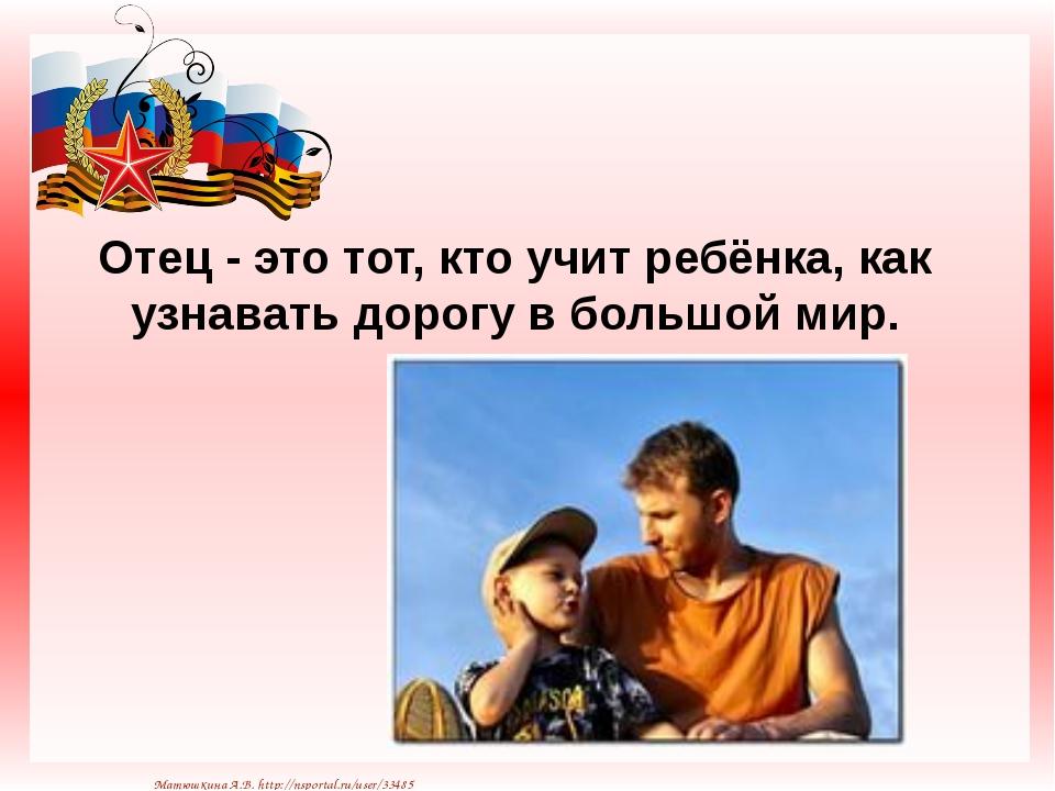 Отец - это тот, кто учит ребёнка, как узнавать дорогу в большой мир. Матюшкин...
