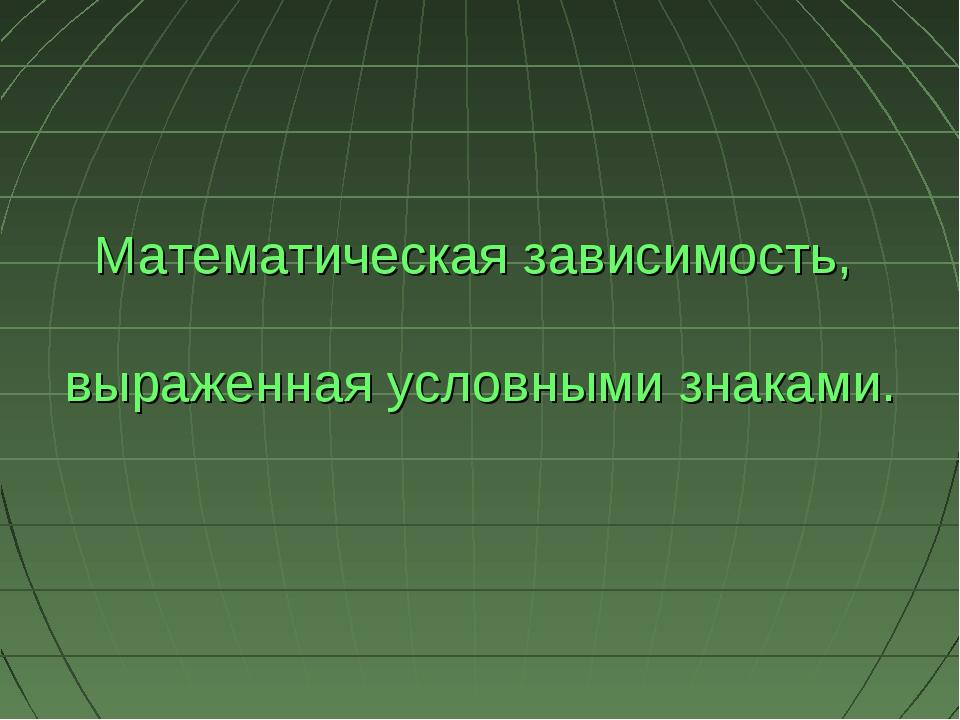 Математическая зависимость, выраженная условными знаками.