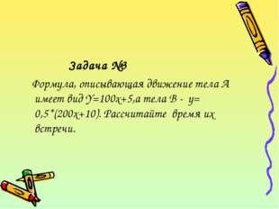 Задача №3 Формула, описывающая движение тела А имеет вид Y=100x+5,а тела В -