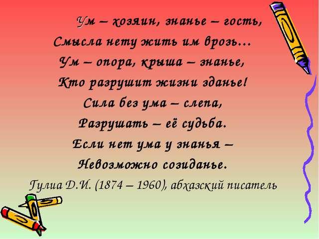 Ум – хозяин, знанье – гость, Смысла нету жить им врозь… Ум – опора, крыша –...