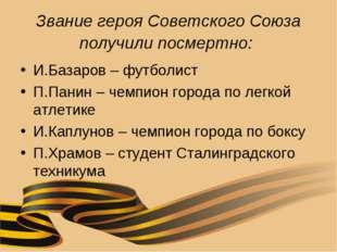 Звание героя Советского Союза получили посмертно: И.Базаров – футболист П.Пан