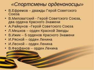 «Спортсмены орденоносцы» В.Ефремов – дважды Герой Советского Союза В.Миловатс