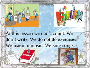 At this lesson we don't count. We don't write. We do not do exercises. We lis
