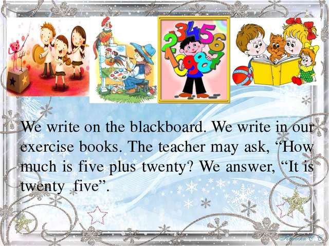 We write on the blackboard. We write in our exercise books. The teacher may...