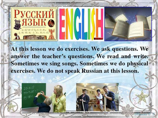 At this lesson we do exercises. We ask questions. We answer the teacher's que...