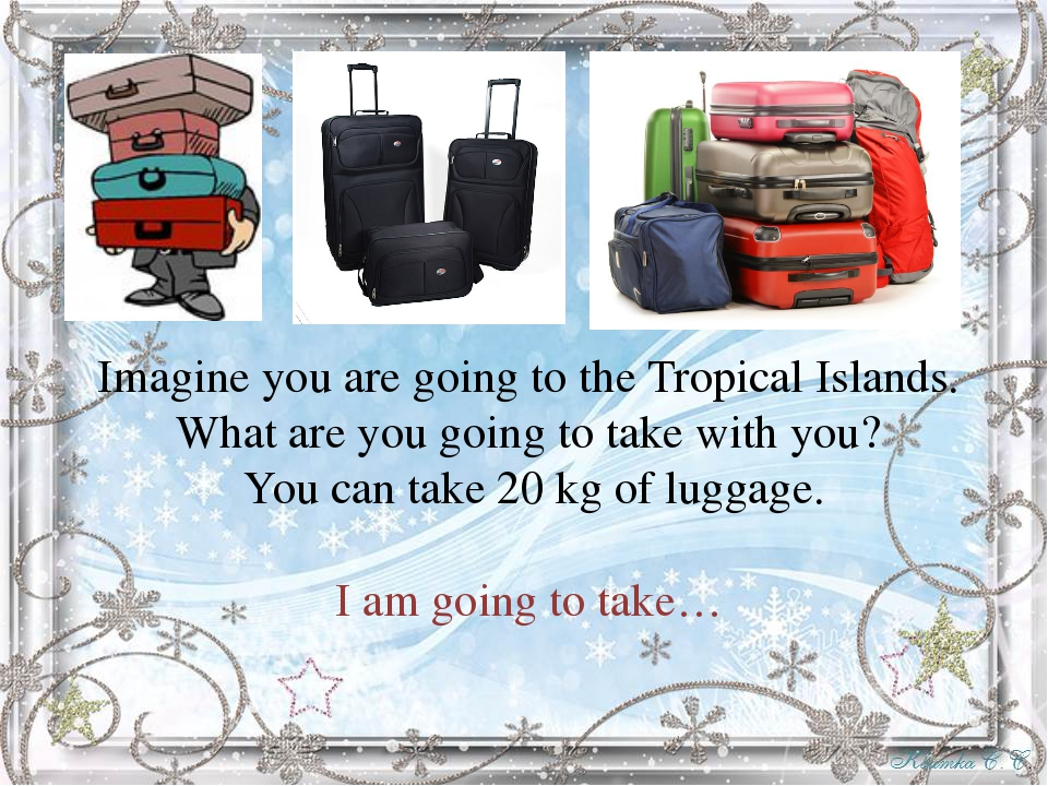 Imagine you are going to the Tropical Islands. What are you going to take wit...