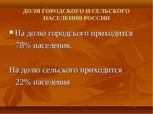 ДОЛЯ ГОРОДСКОГО И СЕЛЬСКОГО НАСЕЛЕНИЯ РОССИИ На долю городского приходится 78