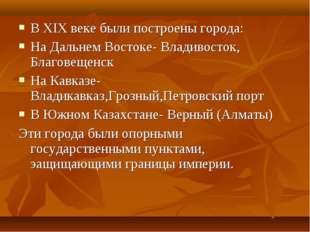 В XIX веке были построены города: На Дальнем Востоке- Владивосток, Благовещен