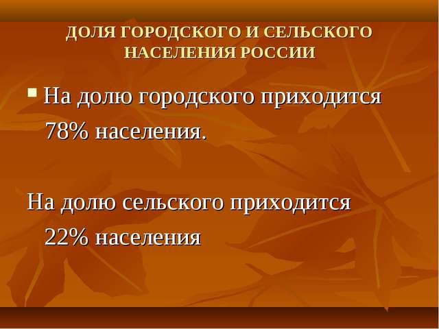 ДОЛЯ ГОРОДСКОГО И СЕЛЬСКОГО НАСЕЛЕНИЯ РОССИИ На долю городского приходится 78...