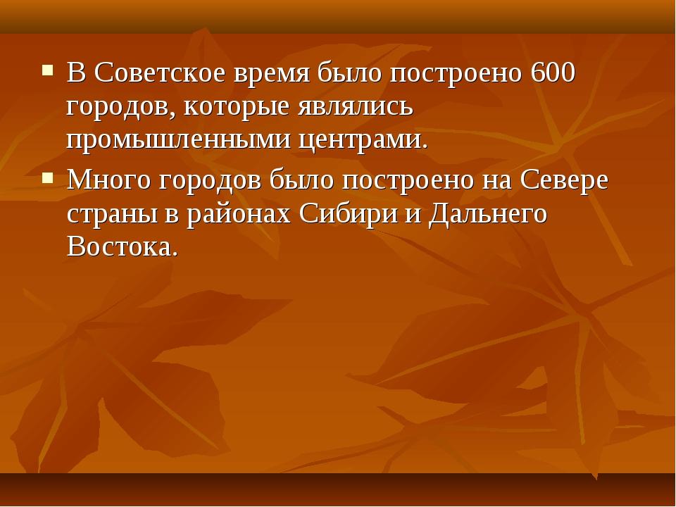 В Советское время было построено 600 городов, которые являлись промышленными...