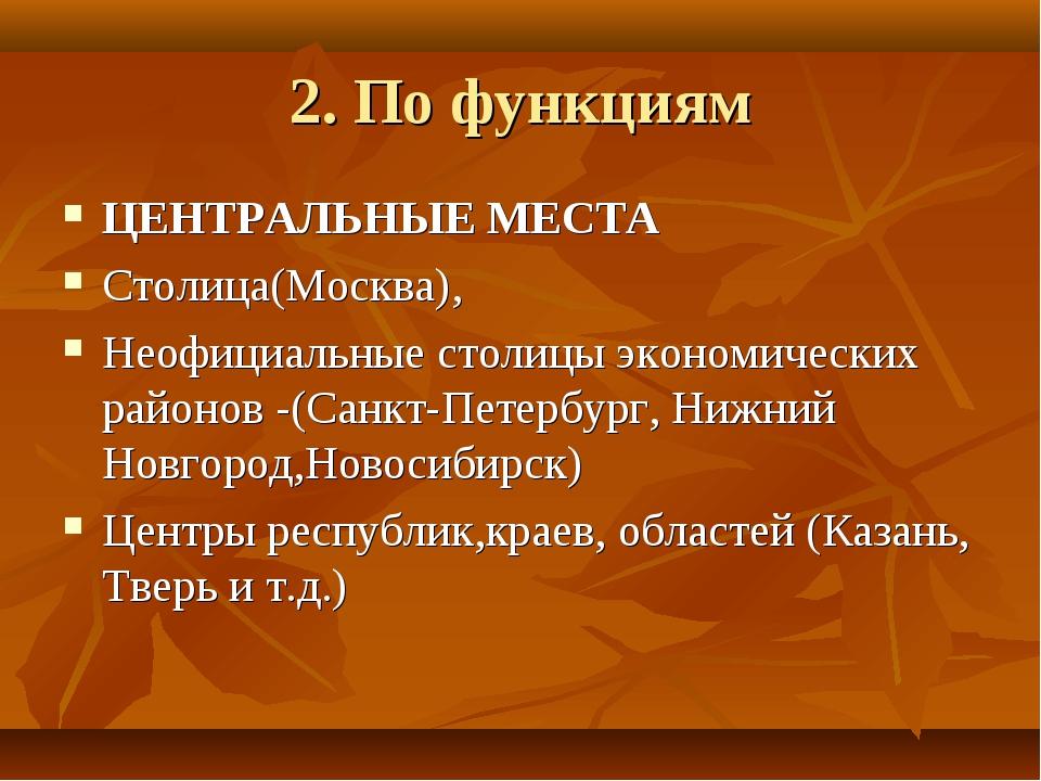 2. По функциям ЦЕНТРАЛЬНЫЕ МЕСТА Столица(Москва), Неофициальные столицы эконо...