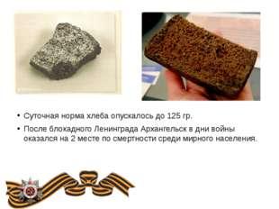 Суточная норма хлеба опускалось до 125 гр. После блокадного Ленинграда Арханг