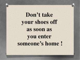 Don't take your shoes off as soon as you enter someone's home !