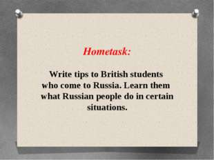Hometask: Write tips to British students who come to Russia. Learn them what