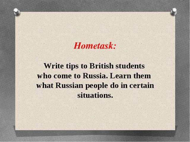 Hometask: Write tips to British students who come to Russia. Learn them what...