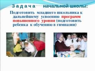 З а д а ч а начальной школы: Подготовить младшего школьника к дальнейшему усв