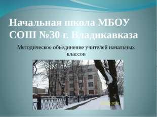 Начальная школа МБОУ СОШ №30 г. Владикавказа Методическое объединение учителе