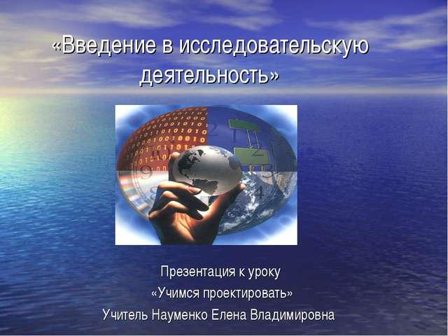 «Введение в исследовательскую деятельность» Презентация к уроку «Учимся проек...
