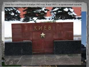 Киев был освобожден 6 ноября 1943 года. 8 мая 1965 г. за проявленный героизм,