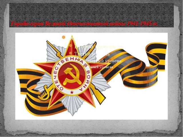 Города-герои Великой Отечественной войны 1941-1945 гг.