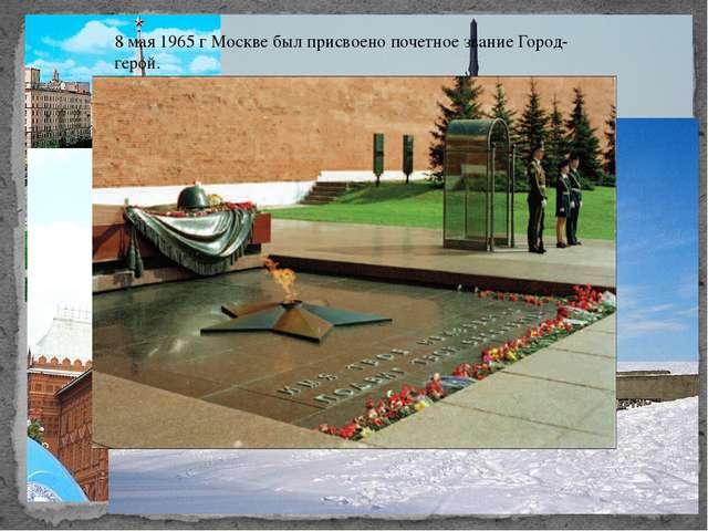 8 мая 1965 г Москве был присвоено почетное звание Город-герой.