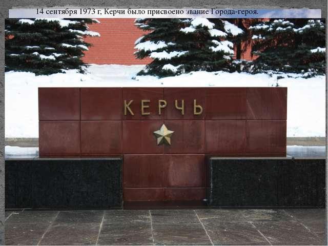 14 сентября 1973 г, Керчи было присвоено звание Города-героя.