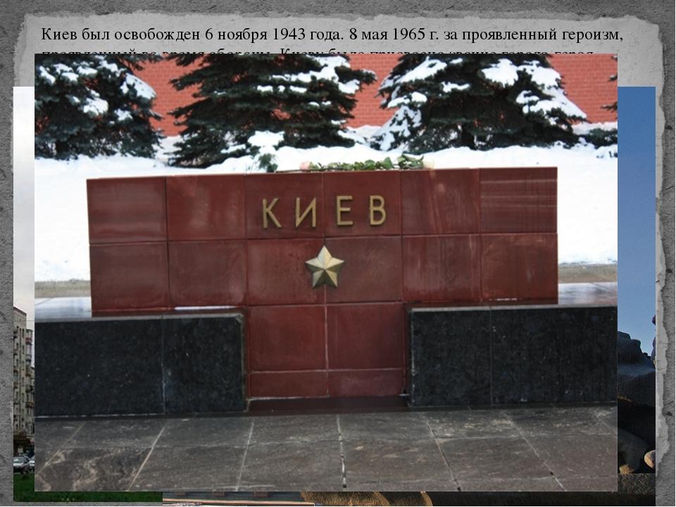 Киев был освобожден 6 ноября 1943 года. 8 мая 1965 г. за проявленный героизм,...