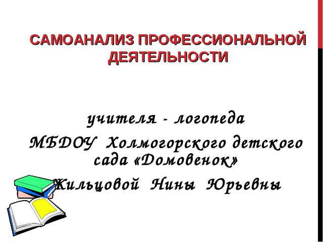 САМОАНАЛИЗ ПРОФЕССИОНАЛЬНОЙ ДЕЯТЕЛЬНОСТИ учителя - логопеда МБДОУ Холмогорско...