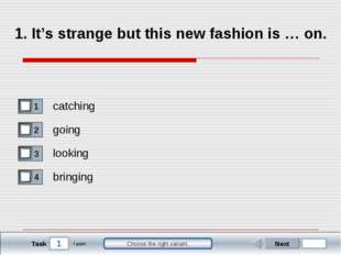 1 Task Choose the right variant. 1. It's strange but this new fashion is … on