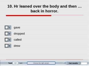 10 Task Choose the right variant. 10. Hr leaned over the body and then … back