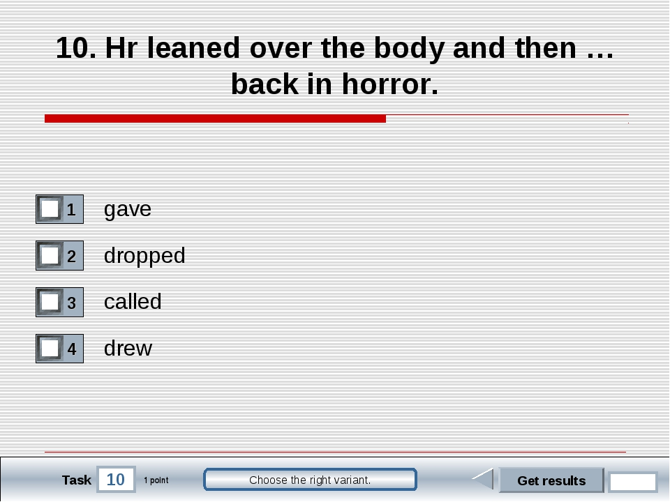 10 Task Choose the right variant. 10. Hr leaned over the body and then … back...