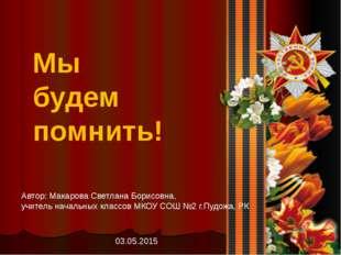 Мы будем помнить! Автор: Макарова Светлана Борисовна, учитель начальных класс