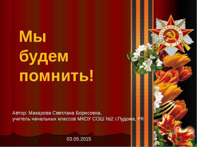Мы будем помнить! Автор: Макарова Светлана Борисовна, учитель начальных класс...