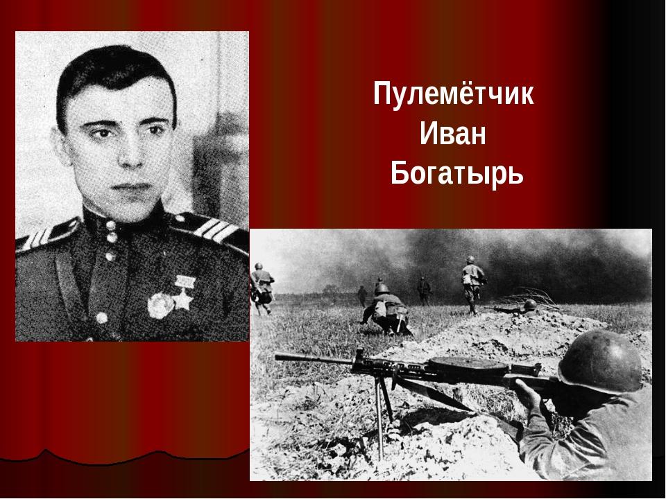 Пулемётчик Иван Богатырь