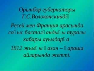 Орынбор губернаторы Г.С.Волоконскийдің Ресей мен Франция арасында соғыс баста