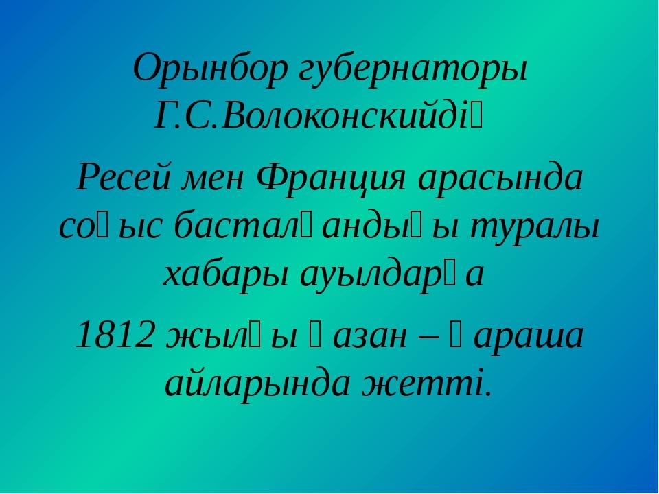 Орынбор губернаторы Г.С.Волоконскийдің Ресей мен Франция арасында соғыс баста...