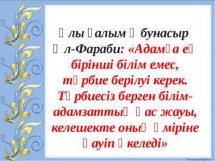 Ұлы ғалым Әбунасыр Әл-Фараби: «Адамға ең бірінші білім емес, тәрбие берілуі к