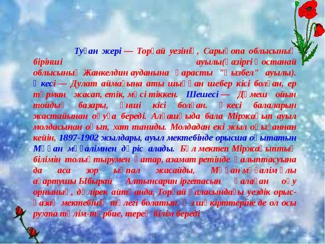 Туған жері— Торғай уезінің, Сарықопа облысының бірінші ауылы(қaзipriҚос...