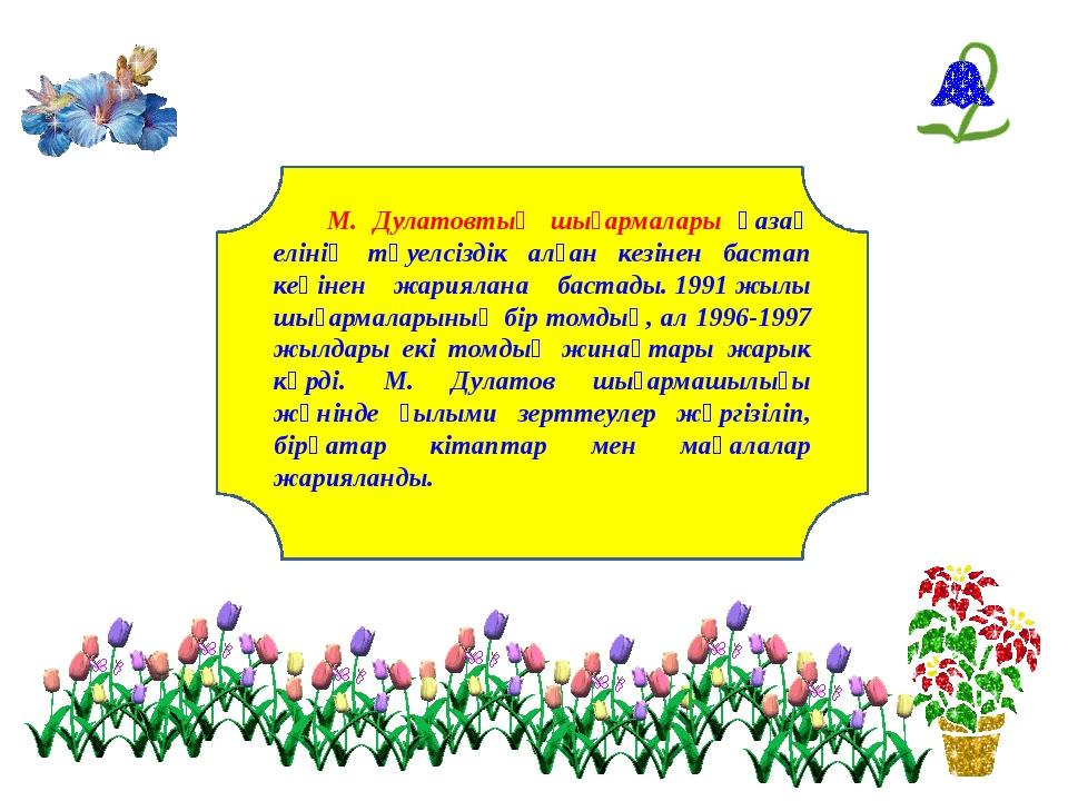 М. Дулатовтың шығармалары қазақ елінің тәуелсіздік алған кезінен бастап кеңі...