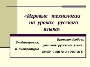 «Игровые технологии на уроках русского языка» Бронских Любовь Владимировна,