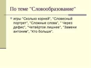 """По теме """"Словообразование"""" игры """"Сколько корней"""", """"Словесный портрет"""", """"Сложн"""
