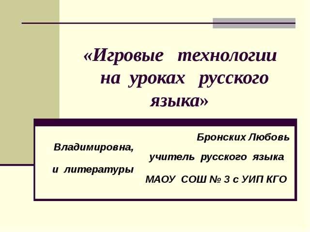 «Игровые технологии на уроках русского языка» Бронских Любовь Владимировна,...