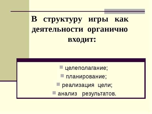 В структуру игры как деятельности органично входит: целеполагание; планирован...