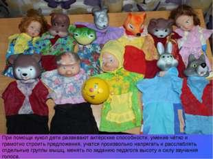 При помощи кукол дети развивают актёрские способности, умение чётко и грамот