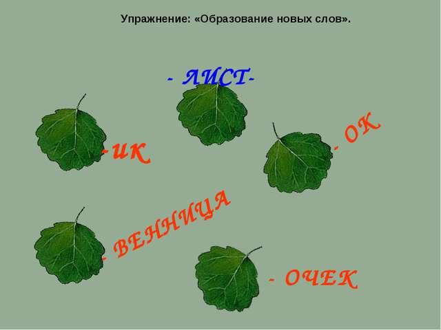 - ЛИСТ- Упражнение: «Образование новых слов». - ОК - ОЧЕК - ВЕННИЦА -ик