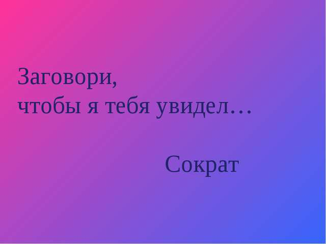 Заговори, чтобы я тебя увидел… Сократ