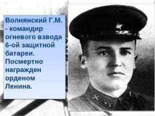 Волнянский Г.М. - командир огневого взвода 6-ой защитной батареи. Посмертно н