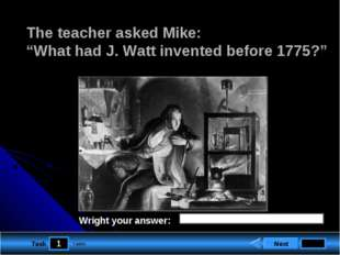 "1 Task The teacher asked Mike: ""What had J. Watt invented before 1775?"" Next"